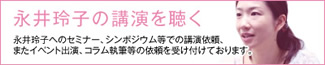 永井玲子の講演を聴く - 永井玲子へのセミナー、シンポジウム等での講演依頼、またイベント出演、コラム執筆等の依頼を受け付けております。